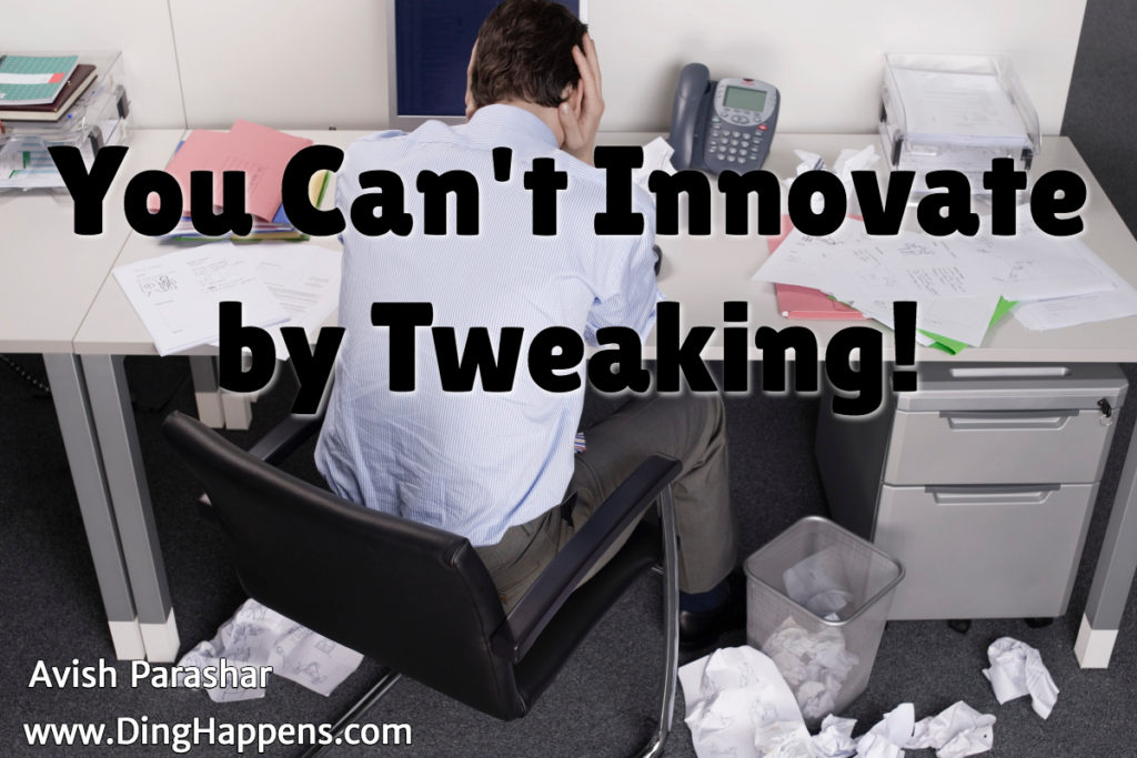 you can't innovate by tweaking